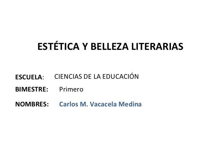 ESTÉTICA Y BELLEZA LITERARIASESCUELA:    CIENCIAS DE LA EDUCACIÓNBIMESTRE:    PrimeroNOMBRES:     Carlos M. Vacacela Medina