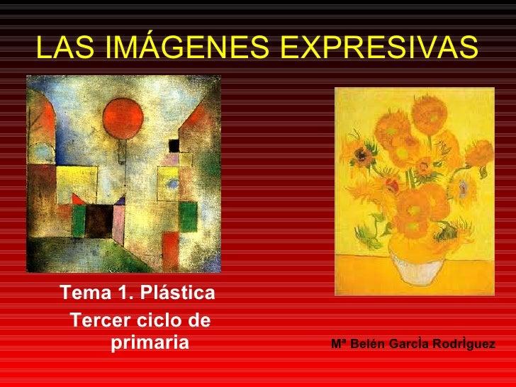 LAS IMÁGENES EXPRESIVAS <ul><li>Tema 1. Plástica  </li></ul><ul><li>Tercer ciclo de primaria </li></ul>Mª Belén García Rod...