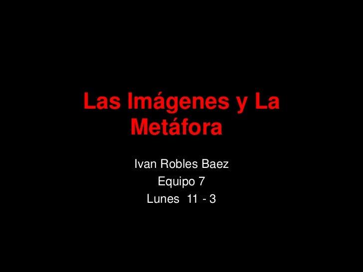 Las Imágenes y La Metáfora<br />Ivan Robles Baez<br />Equipo 7<br />Lunes  11 - 3<br />