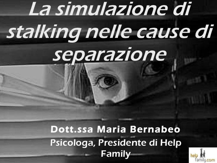 La simulazione di stalking nelle cause di separazione Dott.ssa Maria Bernabeo Psicologa, Presidente di Help Family