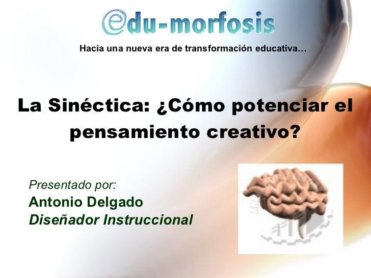 La Sinéctica: ¿C ómo p otenciar el pensamiento creativo? Presentado por: Antonio Delgado Dise ñador Instruccional Hacia un...