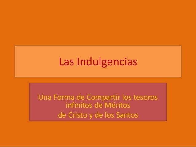 Las Indulgencias  Una Forma de Compartir los tesoros  infinitos de Méritos  de Cristo y de los Santos