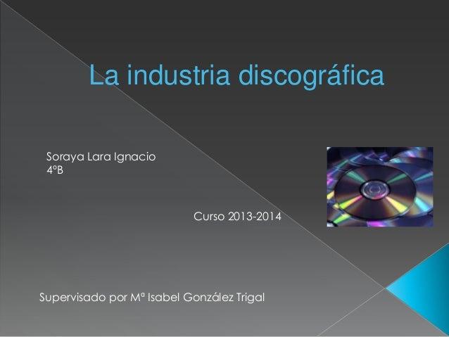 La industria discográfica Soraya Lara Ignacio 4ºB  Curso 2013-2014  Supervisado por Mª Isabel González Trigal
