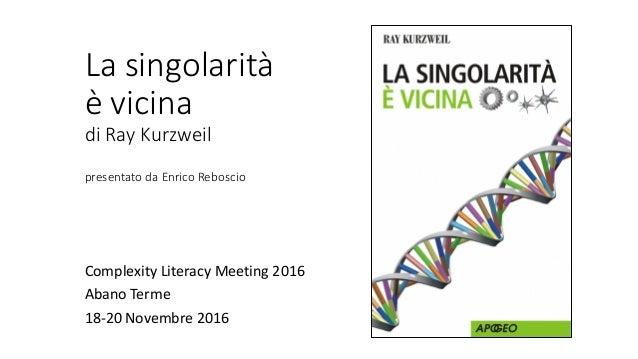 La singolarità è vicina di Ray Kurzweil presentato da Enrico Reboscio Complexity Literacy Meeting 2016 Abano Terme 18-20 N...
