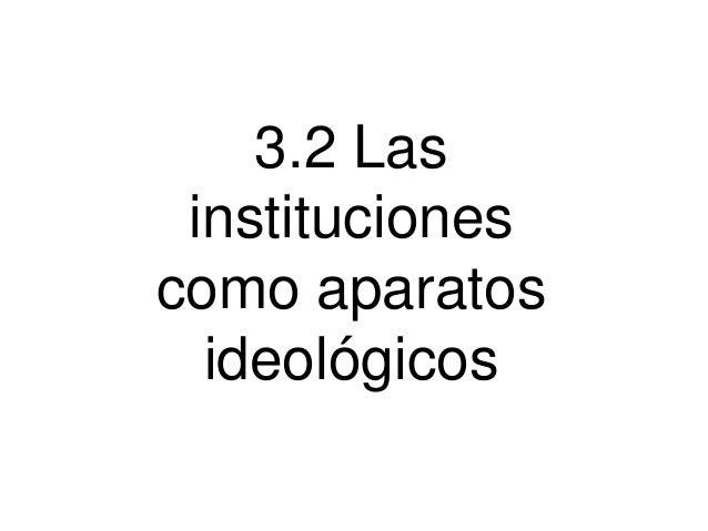 3.2 Las instituciones como aparatos ideológicos