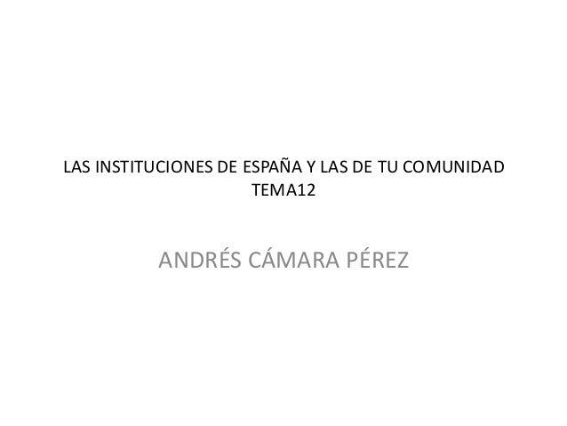 LAS INSTITUCIONES DE ESPAÑA Y LAS DE TU COMUNIDAD TEMA12  ANDRÉS CÁMARA PÉREZ
