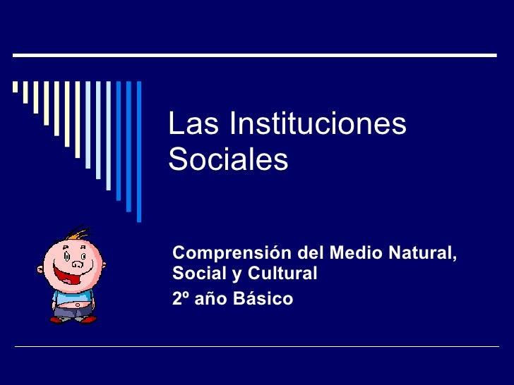 Las Instituciones Sociales Comprensión del Medio Natural, Social y Cultural 2º año Básico
