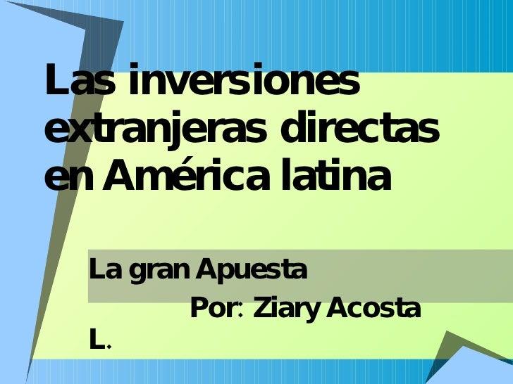 Las inversiones extranjeras directas en América latina La gran Apuesta Por: Ziary Acosta L.