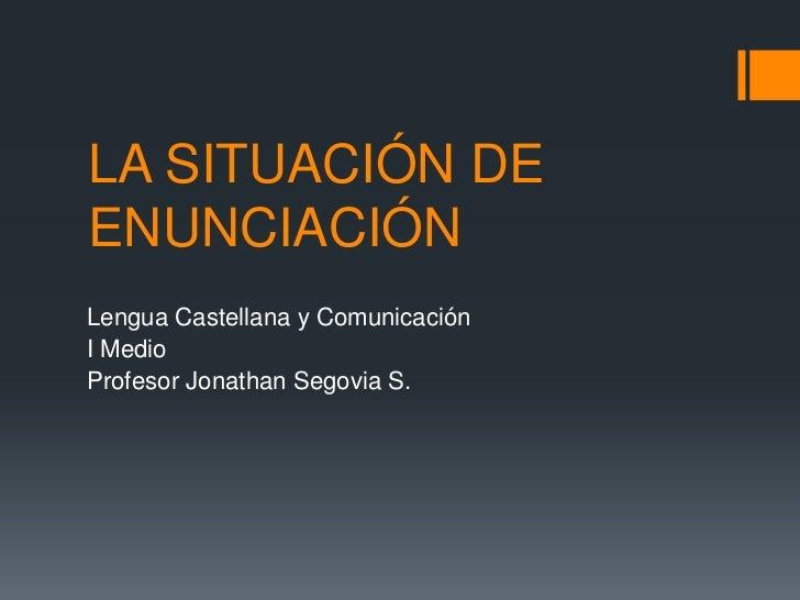 LA SITUACIÓN DE ENUNCIACIÓN<br />Lengua Castellana y Comunicación<br />I Medio<br />Profesor Jonathan Segovia S.<br />
