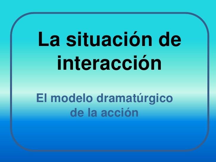 La situación de interacción<br />El modelo dramatúrgico de la acción<br />