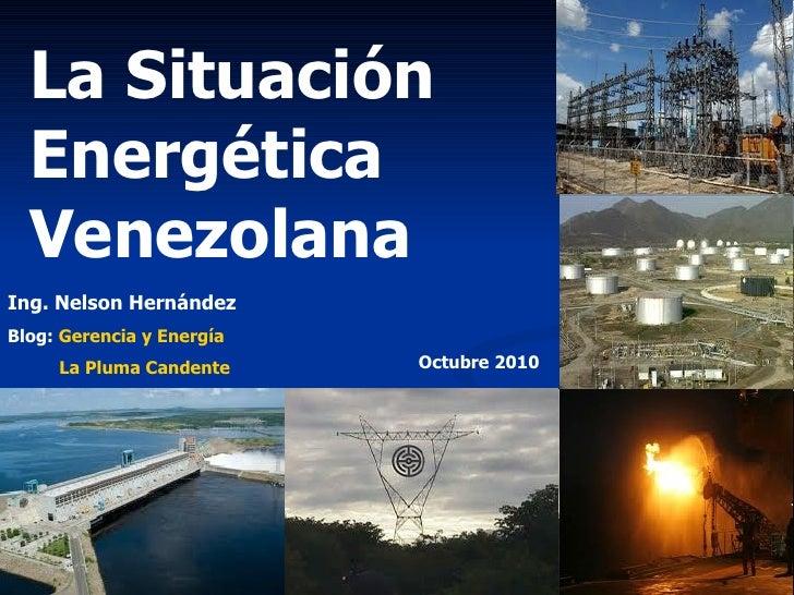 La Situación Energética Venezolana Ing. Nelson Hernández Blog:  Gerencia y Energía La Pluma Candente Octubre 2010