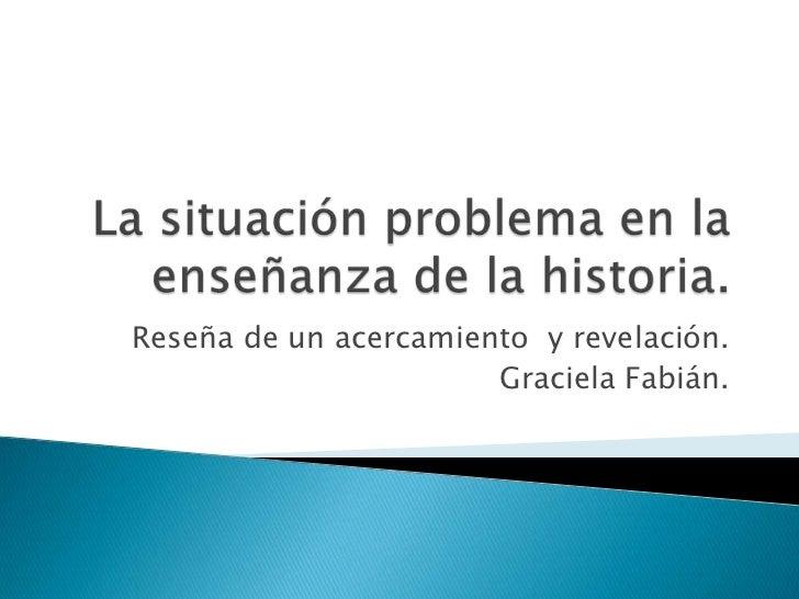 La situación problema en la enseñanza de la historia.<br />Reseña de un acercamiento  y revelación. <br />Graciela Fabián....