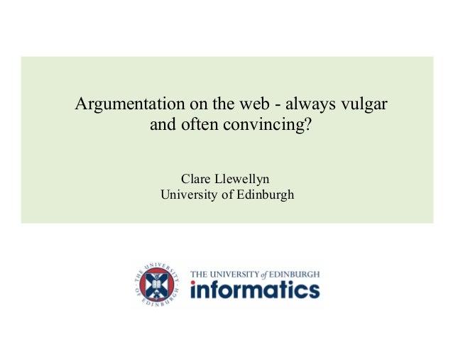 Clare Llewellyn University of Edinburgh Argumentation on the web - always vulgar and often convincing?