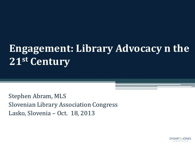 Engagement: Library Advocacy n the 21st Century Stephen Abram, MLS Slovenian Library Association Congress Lasko, Slovenia ...