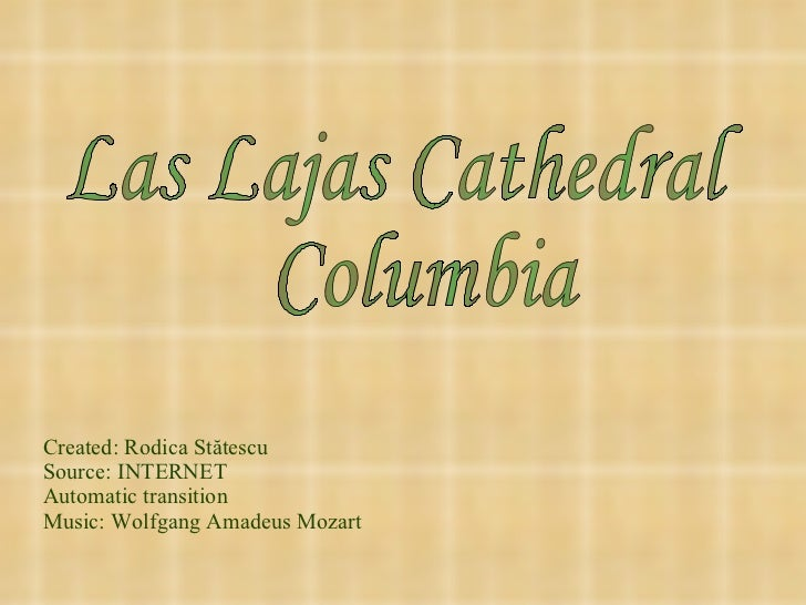 Created: Rodica St ătescu Source: INTERNET Automatic transition Music: Wolfgang Amadeus Mozart Las Lajas Cathedral  Columbia