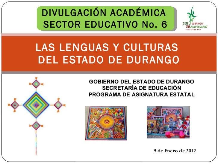 LAS LENGUAS Y CULTURAS  DEL ESTADO DE DURANGO 9 de Enero de 2012 DIVULGACIÓN ACADÉMICA  SECTOR EDUCATIVO No. 6 GOBIERNO DE...