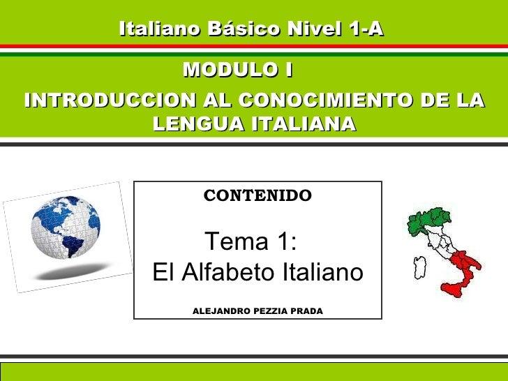 Italiano Básico Nivel 1-A   MODULO I  INTRODUCCION AL CONOCIMIENTO DE LA LENGUA ITALIANA CONTENIDO Tema 1:  El Alfabeto It...