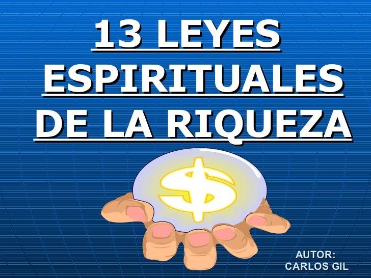 <ul><li>13 LEYES ESPIRITUALES DE LA RIQUEZA </li></ul>AUTOR:  CARLOS GIL