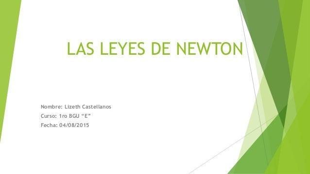"LAS LEYES DE NEWTON Nombre: Lizeth Castellanos Curso: 1ro BGU ""E"" Fecha: 04/08/2015"