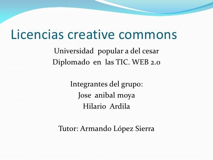 Licencias creative commons      Universidad popular a del cesar      Diplomado en las TIC. WEB 2.0           Integrantes d...