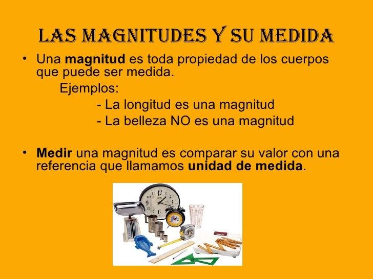 Las magnitudes y su medida <ul><li>Una  magnitud  es toda propiedad de los cuerpos que puede ser medida. </li></ul><ul><li...