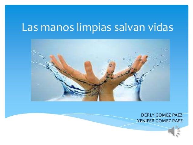 Las manos limpias salvan vidas DERLY GOMEZ PAEZ YENIFER GOMEZ PAEZ