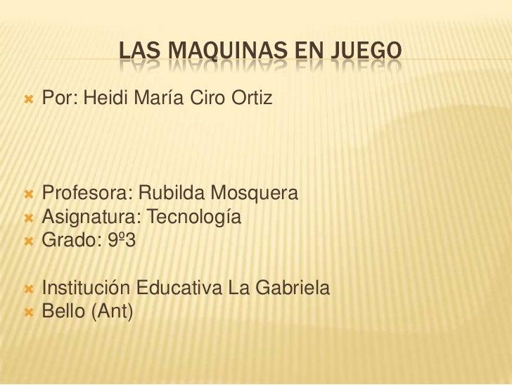 LAS MAQUINAS EN JUEGO   Por: Heidi María Ciro Ortiz   Profesora: Rubilda Mosquera   Asignatura: Tecnología   Grado: 9º...