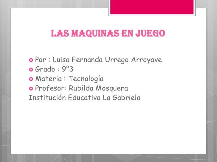 LAS MAQUINAS EN JUEGO Por : Luisa Fernanda Urrego Arroyave Grado : 9°3 Materia : Tecnología Profesor: Rubilda Mosquera...