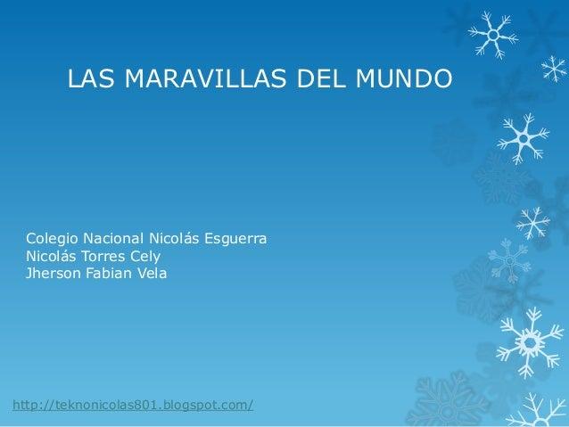 LAS MARAVILLAS DEL MUNDO Colegio Nacional Nicolás Esguerra Nicolás Torres Cely Jherson Fabian Vela http://teknonicolas801....