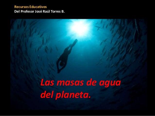 Recursos Educativos Del Profesor José Raúl Torres B. Las masas de agua del planeta.