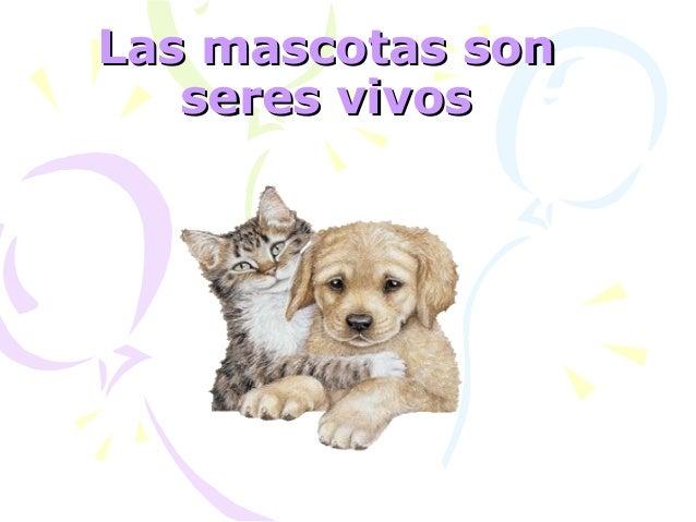 Las mascotas sonLas mascotas son seres vivosseres vivos