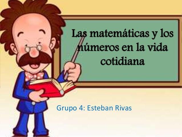 Las matemáticas y los números en la vida cotidiana Grupo 4: Esteban Rivas