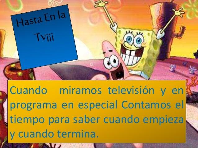 Cuando miramos televisión y en programa en especial Contamos el tiempo para saber cuando empieza y cuando termina.