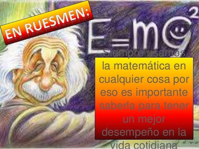 Siempre usamos la matemática en cualquier cosa por eso es importante saberla para tener un mejor desempeño en la
