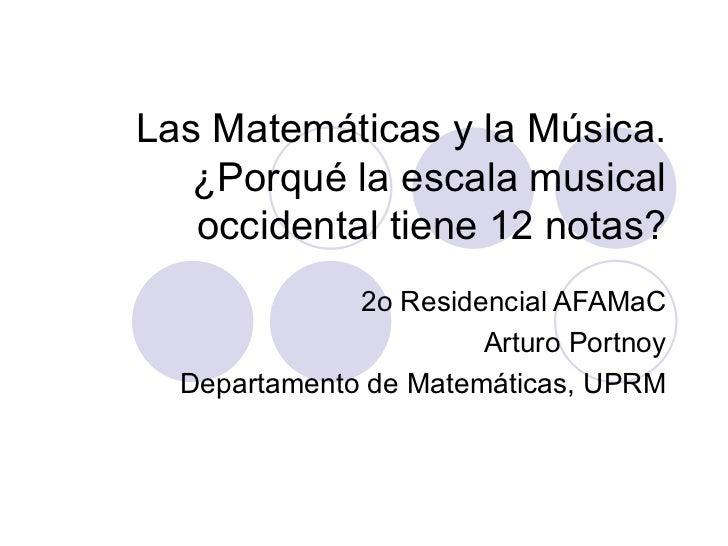 Las Matemáticas y la Música. ¿ Porqué la escala musical occidental tiene 12 notas? 2o Residencial AFAMaC Arturo Portnoy De...