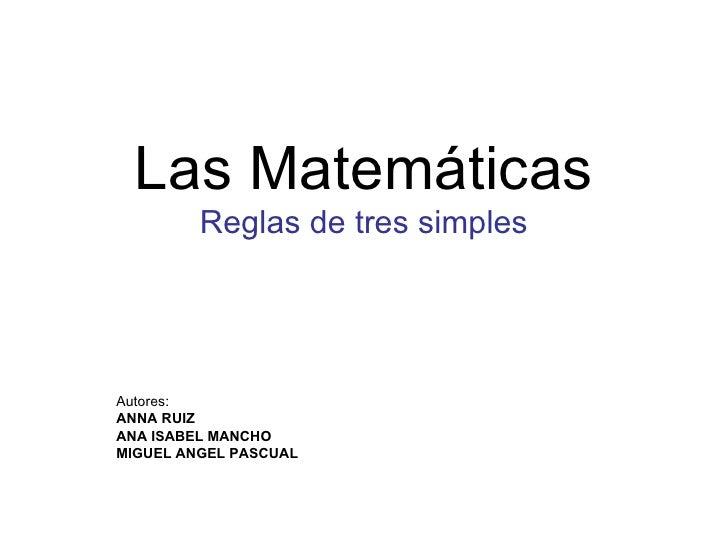 Las Matemáticas Reglas de tres simples Autores: ANNA RUIZ ANA ISABEL MANCHO MIGUEL ANGEL PASCUAL