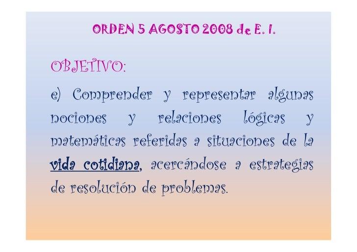 ORDEN 5 AGOSTO 2008 de E. I.   OBJETIVO: e) Comprender y representar algunas nociones y relaciones lógicas y matemáticas r...