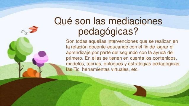 Qué son las mediacionespedagógicas?Son todas aquellas intervenciones que se realizan enla relación docente-educando con el...