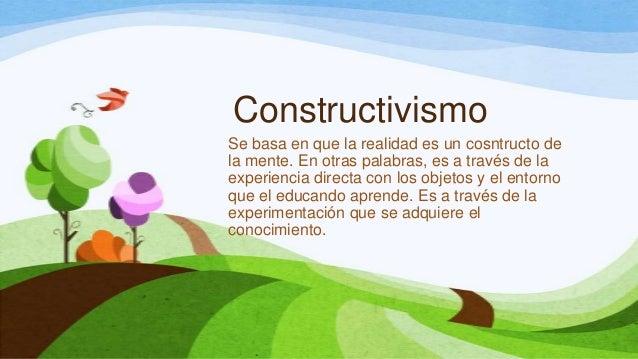 ConstructivismoSe basa en que la realidad es un cosntructo dela mente. En otras palabras, es a través de laexperiencia dir...