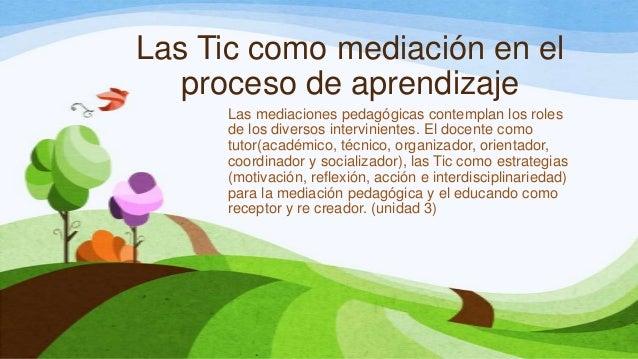 Las Tic como mediación en elproceso de aprendizajeLas mediaciones pedagógicas contemplan los rolesde los diversos intervin...