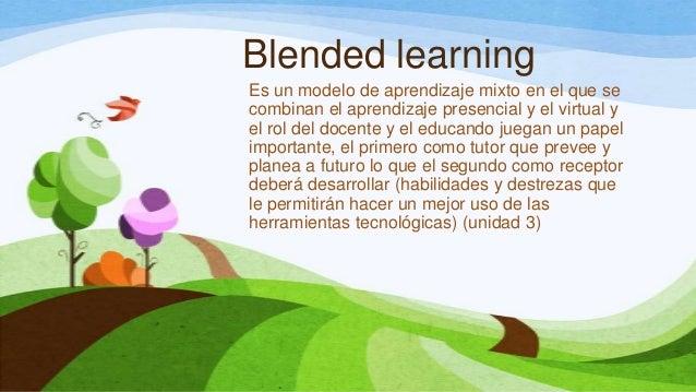 Blended learningEs un modelo de aprendizaje mixto en el que secombinan el aprendizaje presencial y el virtual yel rol del ...