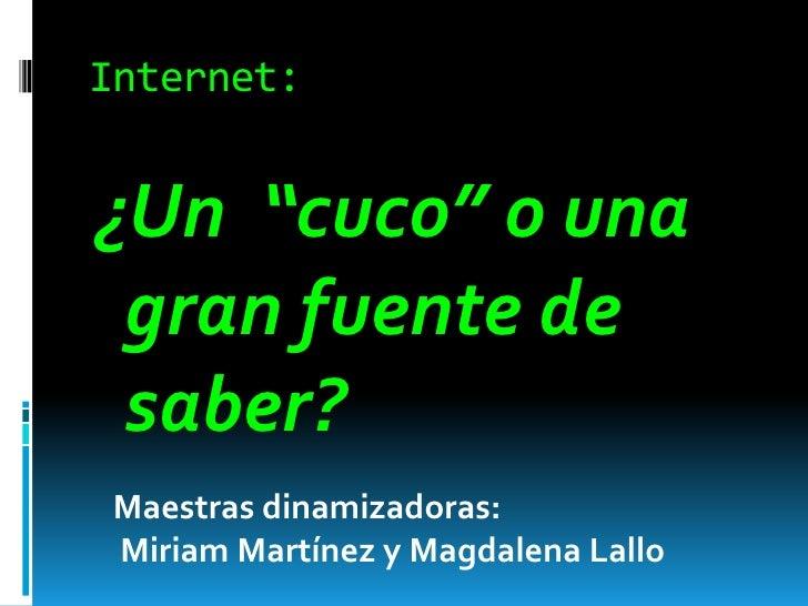 """Internet:<br />¿Un  """"cuco"""" o una gran fuente de saber?<br />Maestras dinamizadoras:<br /> Miriam Martínez y Magdalena Lall..."""