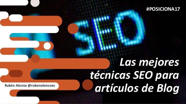Las mejores técnicas SEO para artículos de Blog #POSICIONA17 Rubén Alonso @rubenalonsoes