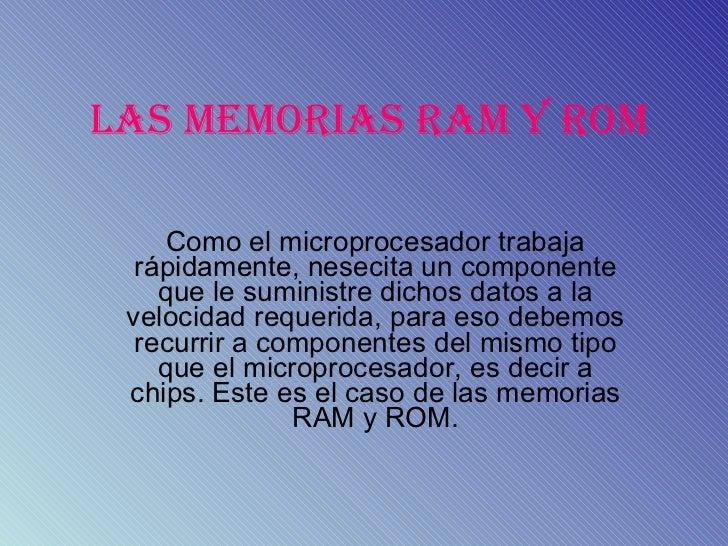 LAS MEMORIAS RAM Y ROM Como el microprocesador trabaja rápidamente, nesecita un componente que le suministre dichos datos ...