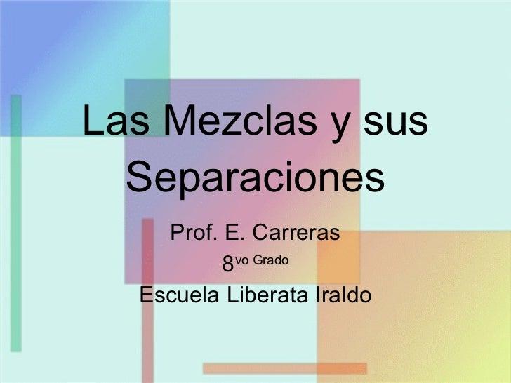 Las Mezclas y sus Separaciones Prof. E. Carreras 8 vo Grado Escuela Liberata Iraldo