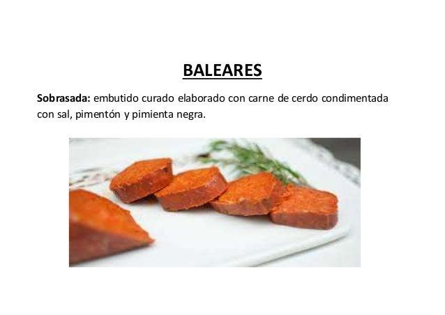 BALEARES Sobrasada: embutido curado elaborado con carne de cerdo condimentada con sal, pimentón y pimienta negra.