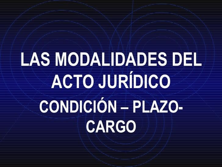 LAS MODALIDADES DEL ACTO JURÍDICO CONDICIÓN – PLAZO- CARGO