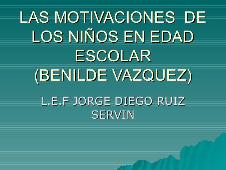 LAS MOTIVACIONES  DE LOS NIÑOS EN EDAD ESCOLAR (BENILDE VAZQUEZ) L.E.F JORGE DIEGO RUIZ SERVIN
