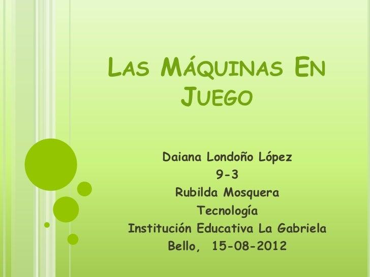 LAS MÁQUINAS EN     JUEGO       Daiana Londoño López                9-3         Rubilda Mosquera             Tecnología In...