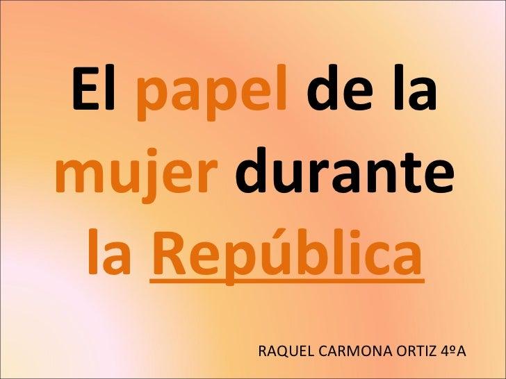 El  papel  de la  mujer  durante  la   República RAQUEL CARMONA ORTIZ 4ºA